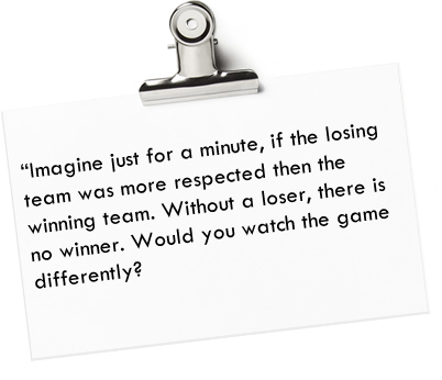 """Imagine just for a minute, if the losing team was more respected then the winning team. Without a loser, there is no winner. Would you watch the game differently?"