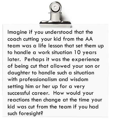 Imagine if you understood that the coach cutting your kid from the AA team was a life lesson that set them up to handle a work situation 10 years later. Perhaps it was that experience that allowed your son or daughter to handle such a situation with professionalism and wisdom setting him or her up for a very successful career.
